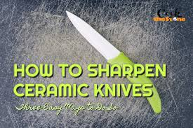 Sharpening Ceramic Kitchen Knives How To Sharpen Ceramic Knives Three Easy Ways To Do So Nov 2017