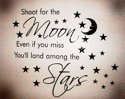 shoot for the moon because even if you miss you will land among the