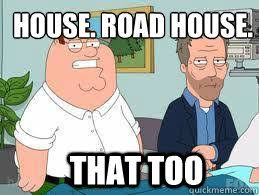 Roadhouse Meme - house road house that too family guy roadhouse quickmeme