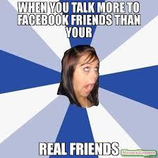 Facebook Friends Meme - when you talk more to facebook friends than your real friends meme