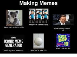 What My Mom Thinks I Do Meme Generator - making memes what my mom thinks i do what my friends think i do