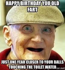 Old Fart Meme - happy birthday you old fart just one year closer to your balls