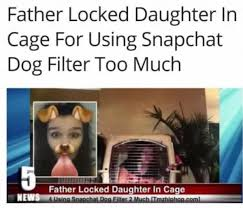 Daughter Meme - father locked daughter in cage for using snapchat dog filter too