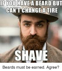Beard Meme - if you have a beard but can t change a tire shave beards must be