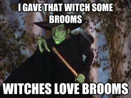 Broom Meme - i gave that witch some brooms witches love brooms witches love