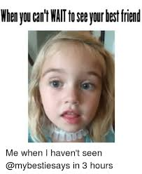 Can T Wait Meme - when you can t wait to see your hest friend me when i haven t seen