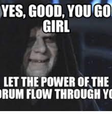 You Go Girl Meme - yes good you go girl letthe power of the rum flow through y rum