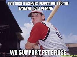Rose Memes - pete rose deserves induction into the baseball hall of fame we
