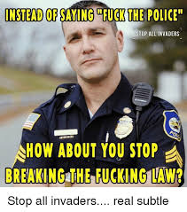 Fuck The Police Meme - instead of saying fuck the police stop all invaders how about you