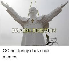 Funny Dark Souls Memes - praise the sun oc not funny dark souls memes meme on me me