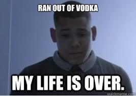 My Life Is Over Meme - ran out of vodka my life is over concerned man quickmeme