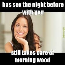 Morning Wood Meme - morning wood meme by firewomen22 memedroid
