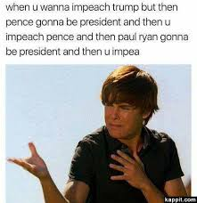 Zac Efron Meme - when u wanna impeach trump but then pence gonna be president and