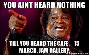 James Brown Meme - you aint heard nothing till you heard the cafe 15 march jam