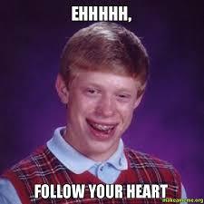 Follow Your Heart Meme - ehhhhh follow your heart make a meme