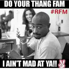 I Aint Mad Meme - do your thang fam rfm ain t mad at ya meme on me me