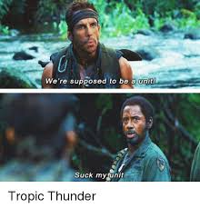 Tropic Thunder Meme - we re supposed to be a unit suck my unit tropic thunder meme on me me