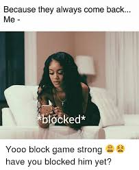 Blocked Meme - because they always come back me blocked yooo block game strong