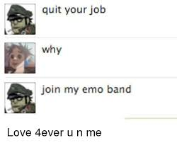 Emo Band Memes - quit your job why join my emo band love 4ever u n me emo meme on me me