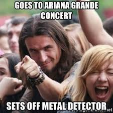 Metal Detector Meme - goes to ariana grande concert sets off metal detector