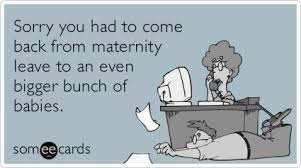 Maternity Memes - sorry you had to come back from maternity leave to an even bigger