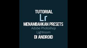 tutorial lightroom urbex android tutorial menambahkan presets lightroom di android youtube