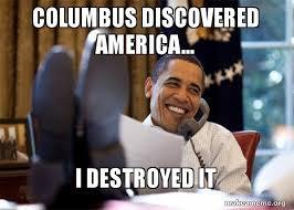 Columbus Meme - columbus discovered america i destroyed it happy obama meme