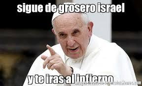 Israel Memes - sigue de grosero israel y te iras al infierno meme de papa