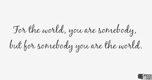 englische lebensspr che the world you are somebody but for somebody you are the world