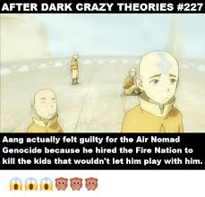 Memes After Dark - after dark crazy theories 227 aang actually felt guilty for the air
