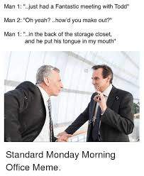 Business Meeting Meme - man 1 just had a fantastic meeting with todd man 2 oh yeah how d