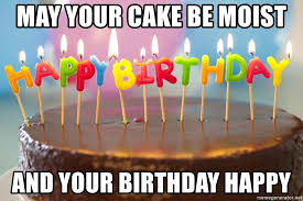Meme Birthday Cake - may your cake be moist and your birthday happy birthday cake meme