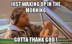 Thank God Meme - just waking up in the morning gotta thank god make a meme