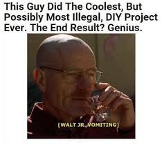 Walt Jr Meme - this guy did the coolest but possibly most illegal diy project ever