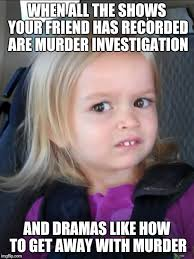 Murder Meme - image tagged in creeped out imgflip
