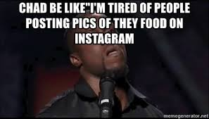 Meme Generator For Instagram - chad be like i m tired of people posting pics of they food on