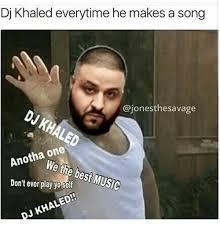 Dj Khaled Memes - dj khaled everytime he makes a song ajonesthesavage anotha one don