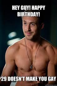 Happy Birthday Gay Meme - hey guy happy birthday 29 doesn t make you gay ego ryan