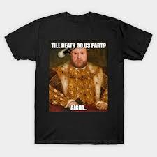 Henry Meme - funny henry viii meme funny henry viii t shirt teepublic