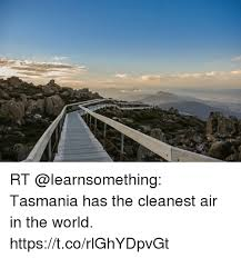 Tasmania Memes - rt tasmania has the cleanest air in the world httpstcorlghydpvgt