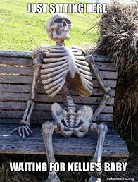Just Sitting Here Meme - just sitting here waiting for kellie s baby waiting skeleton