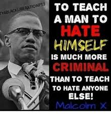 Malcolm X Memes - to teach a man to ty4blackliberationpt3 hate himself is much more