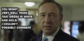 Frank Underwood Meme - frank underwood on the color of the dress house of cards know