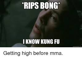 Kung Fu Meme - rips bong i know kung fu quickmeme com getting high before mma