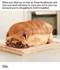 Roadhouse Meme - when you filled up on rolls at texas roadhouse and now you need