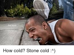 Head Cold Meme - the boys cracking open a cold one me cold stone meme on me me