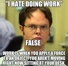 Hate Work Meme - i hate doing work false work is when you apply a force to an