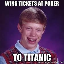 Poker Meme - wins tickets at poker to titanic bad luck brian meme generator