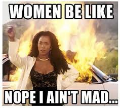 Aint Even Mad Meme - women be like nope i ain t mad bahahahaha pinterest mad