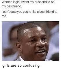 Meme Woman Logic - woman logic l want my husband to be my best friend i can t date you
